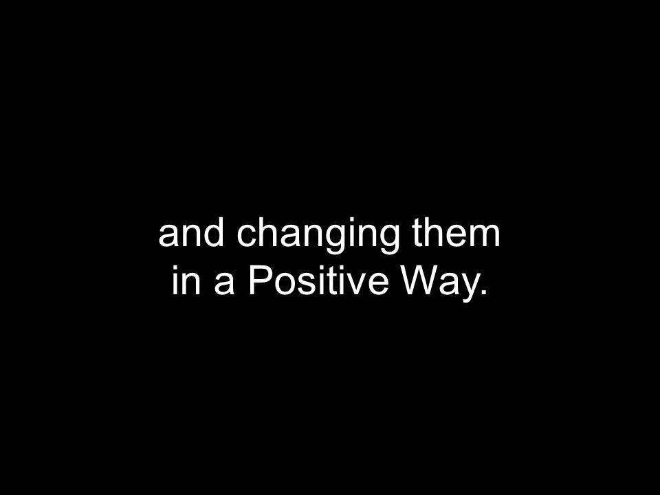 and changing them in a Positive Way.