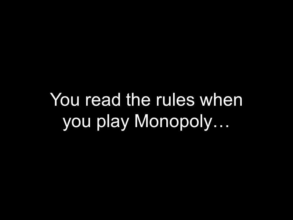 You read the rules when you play Monopoly…
