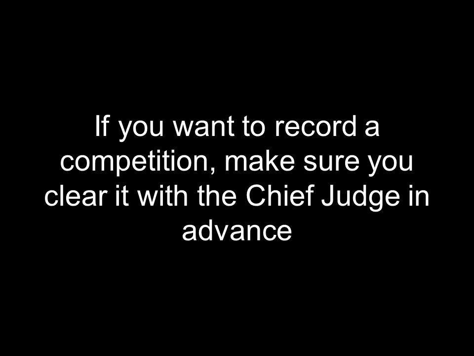If you want to record a competition, make sure you clear it with the Chief Judge in advance