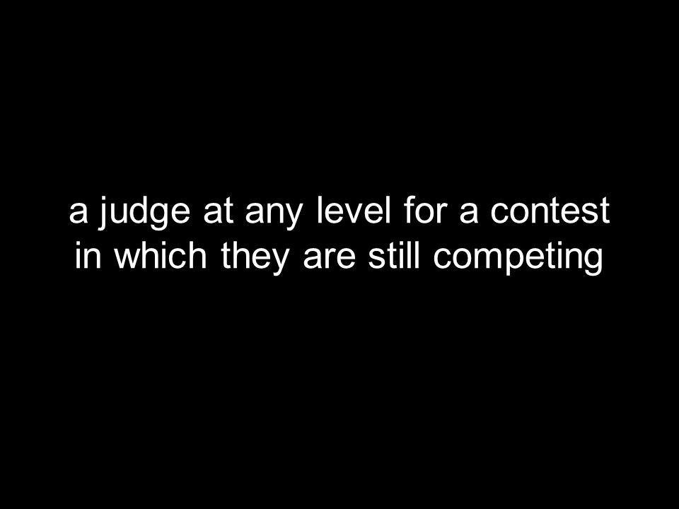 a judge at any level for a contest in which they are still competing