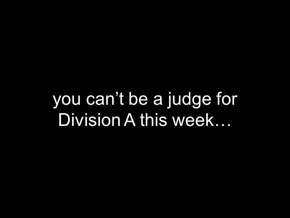 you can't be a judge for Division A this week…