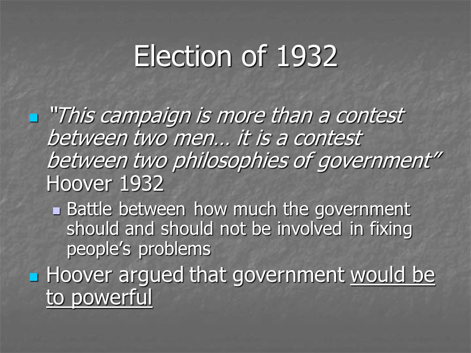 Election of 1932 This campaign is more than a contest between two men… it is a contest between two philosophies of government Hoover 1932.