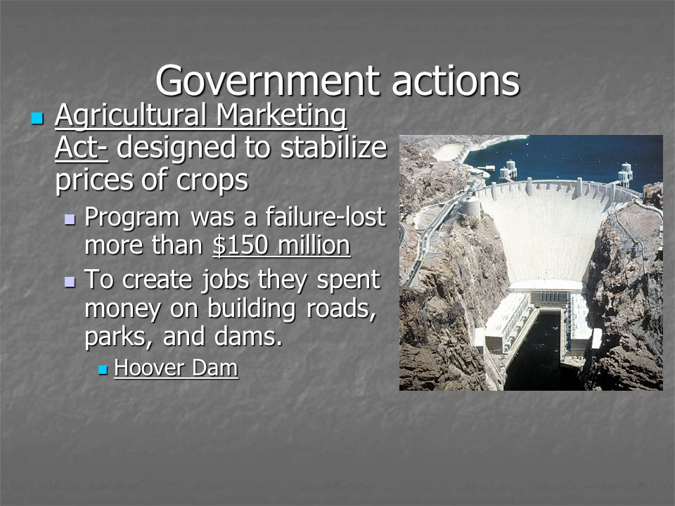 Government actions Agricultural Marketing Act- designed to stabilize prices of crops. Program was a failure-lost more than $150 million.