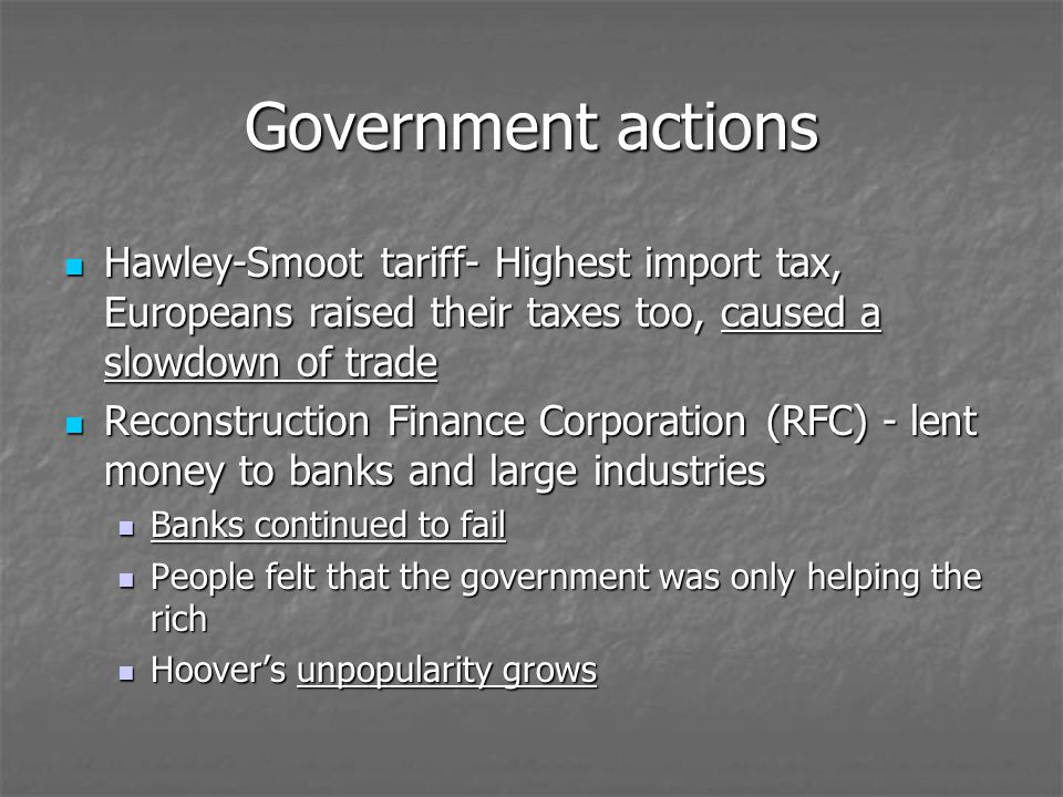 Government actions Hawley-Smoot tariff- Highest import tax, Europeans raised their taxes too, caused a slowdown of trade.