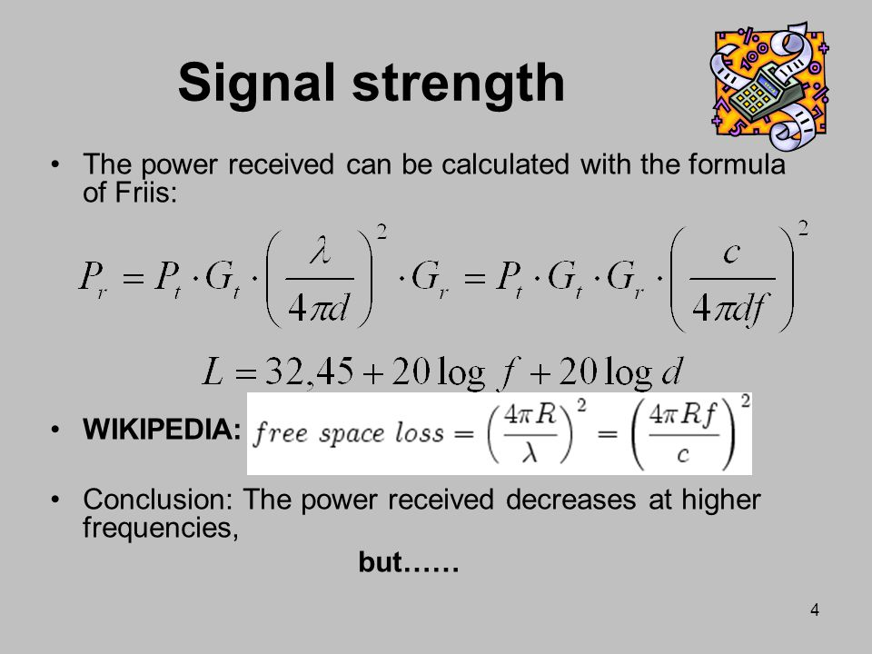 Signal strength The power received can be calculated with the formula of Friis: WIKIPEDIA: