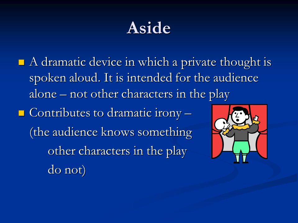 Aside A dramatic device in which a private thought is spoken aloud. It is intended for the audience alone – not other characters in the play.
