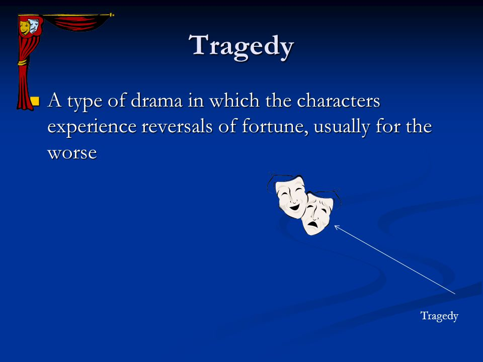 Tragedy A type of drama in which the characters experience reversals of fortune, usually for the worse.