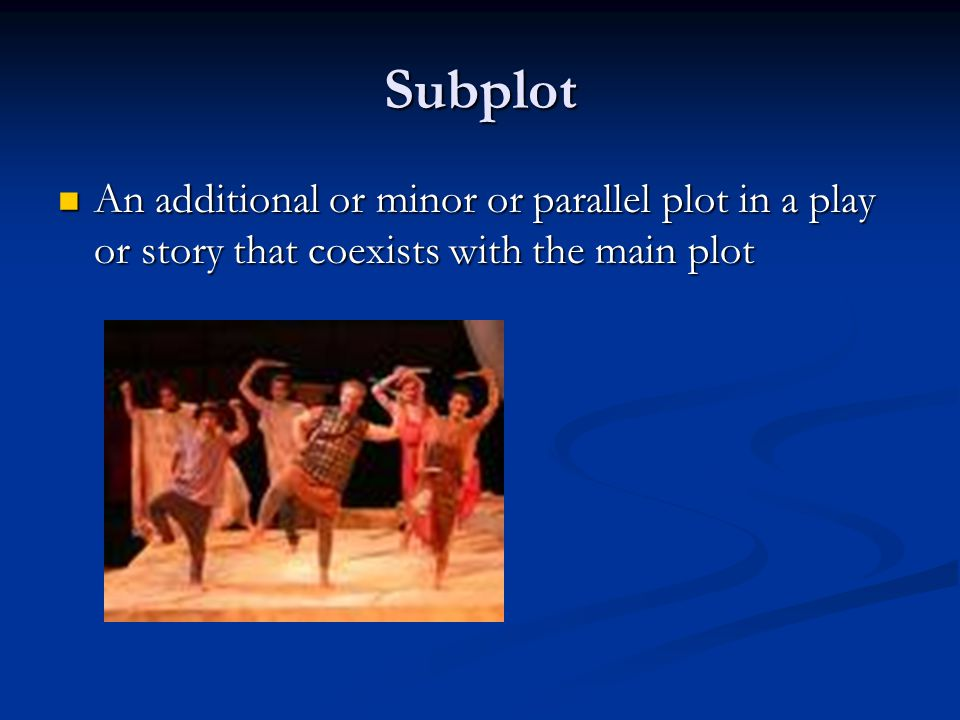 Subplot An additional or minor or parallel plot in a play or story that coexists with the main plot