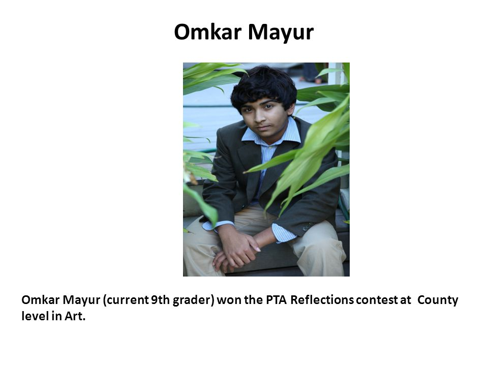 Omkar Mayur Omkar Mayur (current 9th grader) won the PTA Reflections contest at County level in Art.