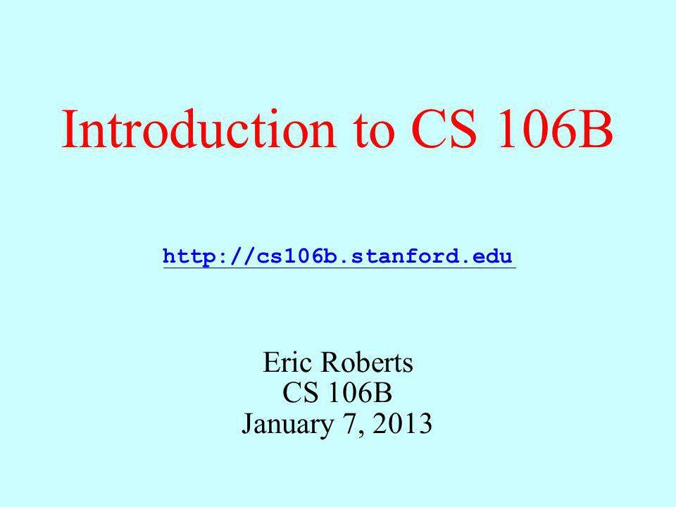Introduction to CS 106B Eric Roberts CS 106B January 7, 2013