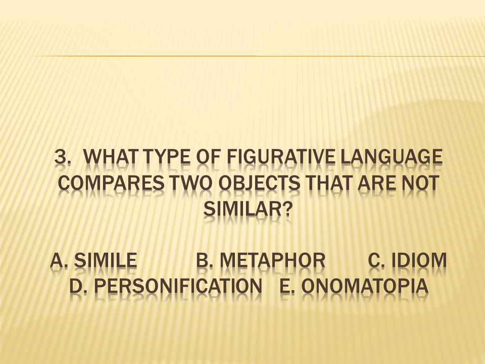 3. What type of figurative language compares two objects that are not similar.