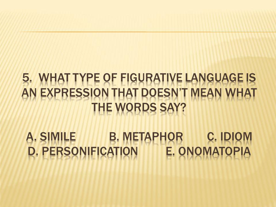 5. What type of figurative language is an expression that doesn't mean what the words say.