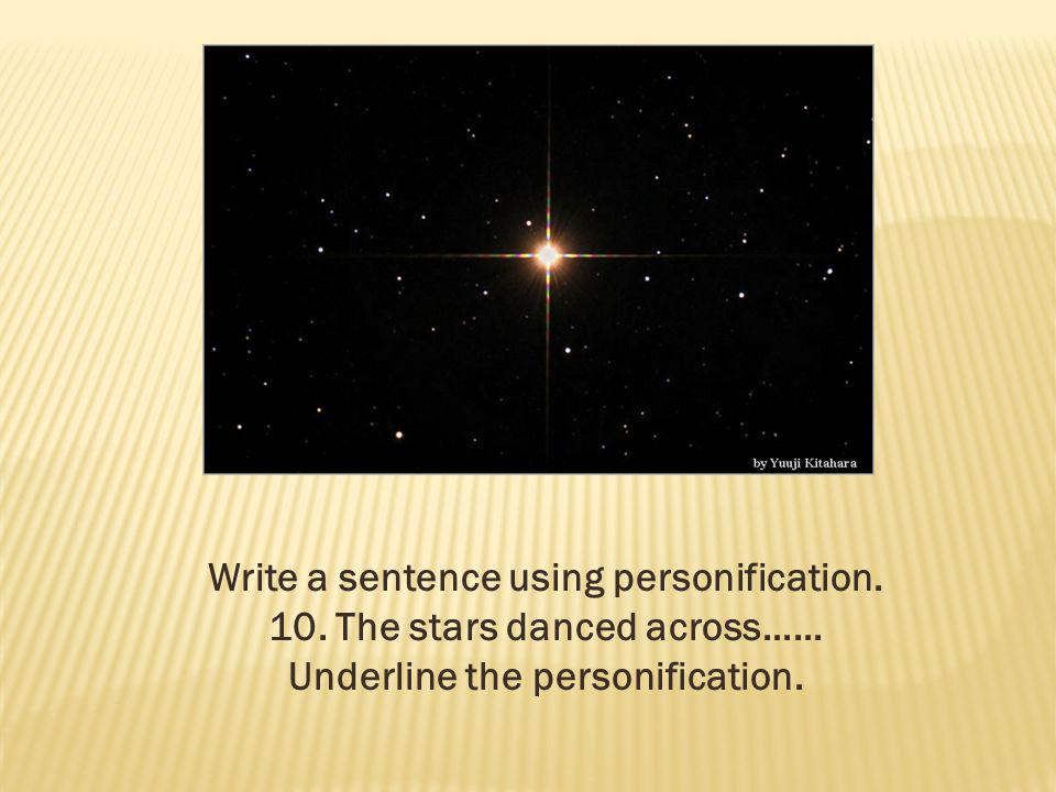 Write a sentence using personification. 10. The stars danced across……