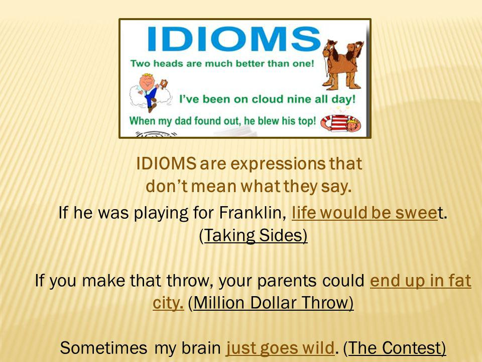 IDIOMS are expressions that don't mean what they say.