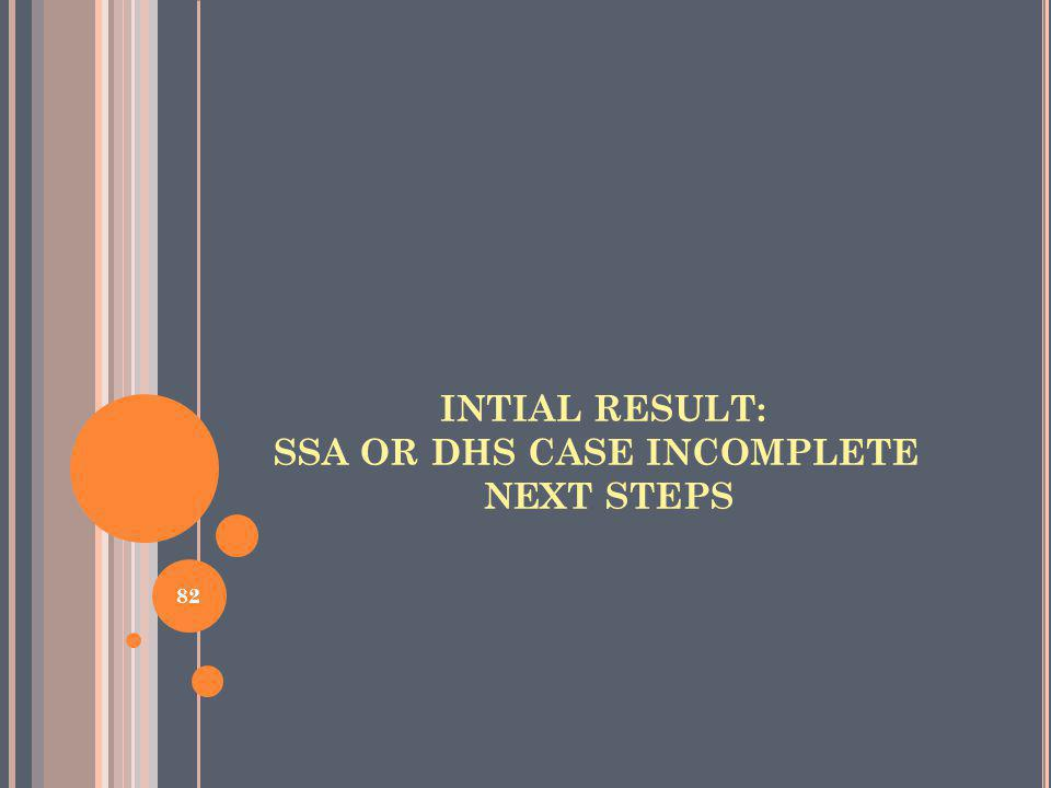 INTIAL RESULT: SSA OR DHS CASE INCOMPLETE NEXT STEPS