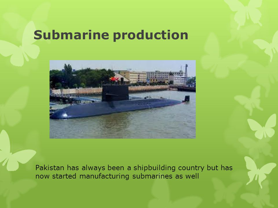 Submarine production Pakistan has always been a shipbuilding country but has now started manufacturing submarines as well.