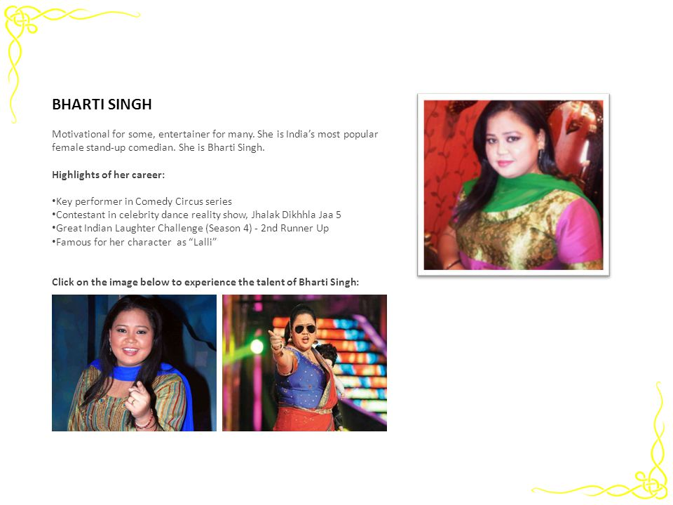 BHARTI SINGH Motivational for some, entertainer for many. She is India's most popular female stand-up comedian. She is Bharti Singh.