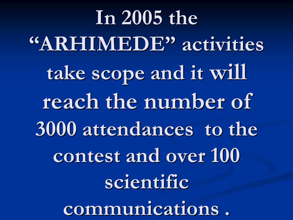In 2005 the ARHIMEDE activities take scope and it will reach the number of 3000 attendances to the contest and over 100 scientific communications .