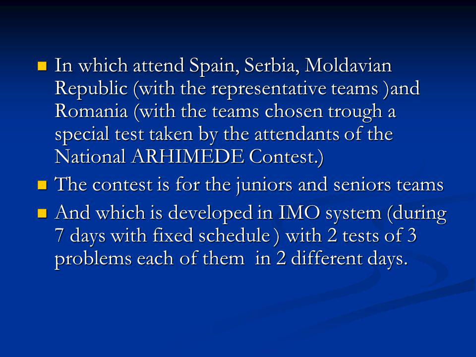 In which attend Spain, Serbia, Moldavian Republic (with the representative teams )and Romania (with the teams chosen trough a special test taken by the attendants of the National ARHIMEDE Contest.)