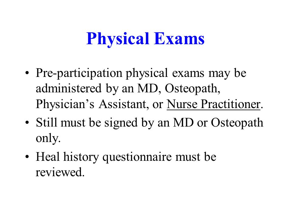 Physical Exams Pre-participation physical exams may be administered by an MD, Osteopath, Physician's Assistant, or Nurse Practitioner.