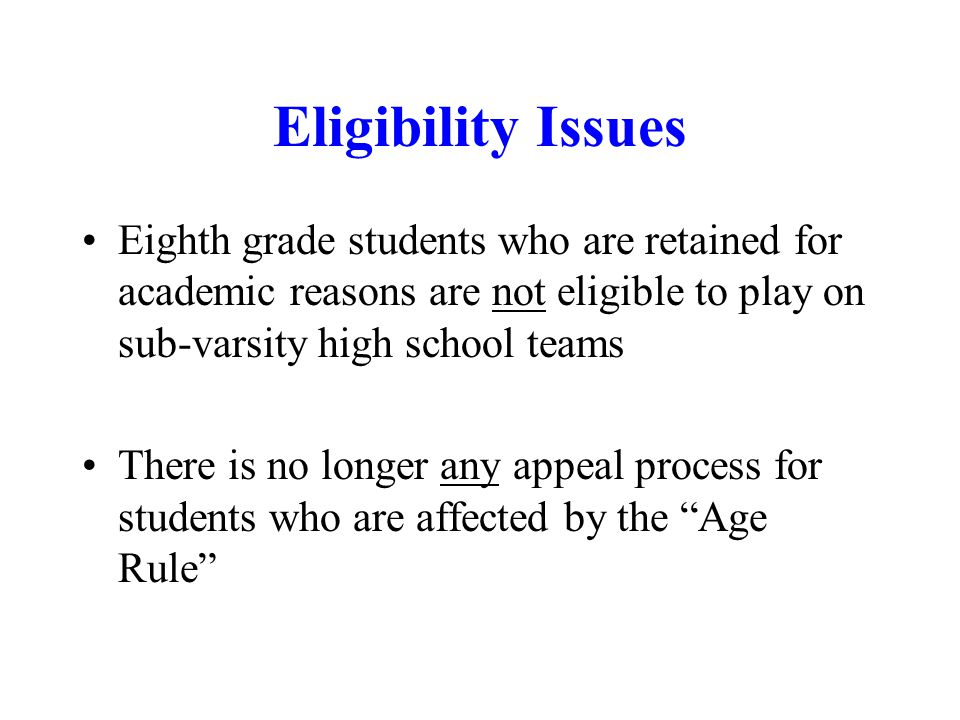 Eligibility Issues Eighth grade students who are retained for academic reasons are not eligible to play on sub-varsity high school teams.