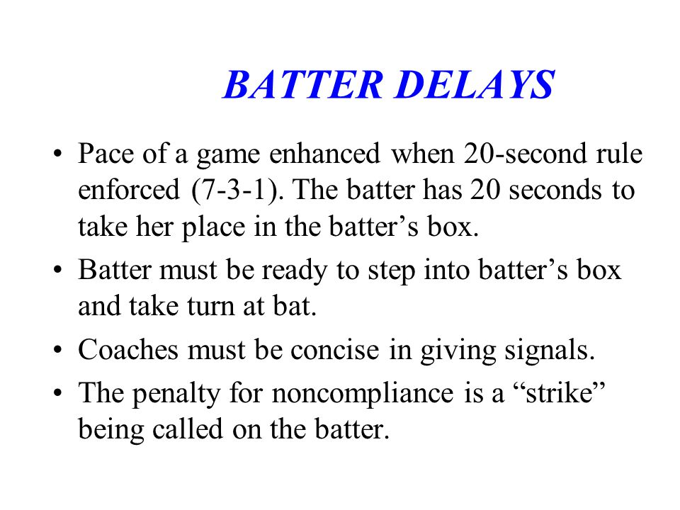 BATTER DELAYS Pace of a game enhanced when 20-second rule enforced (7-3-1). The batter has 20 seconds to take her place in the batter's box.