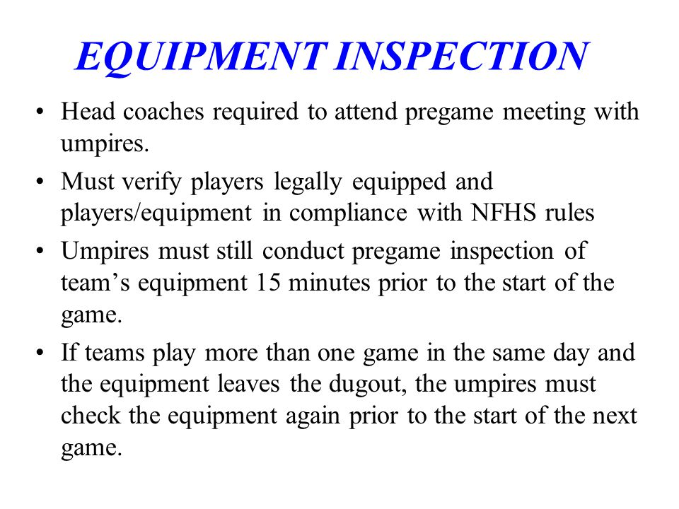 EQUIPMENT INSPECTION Head coaches required to attend pregame meeting with umpires.