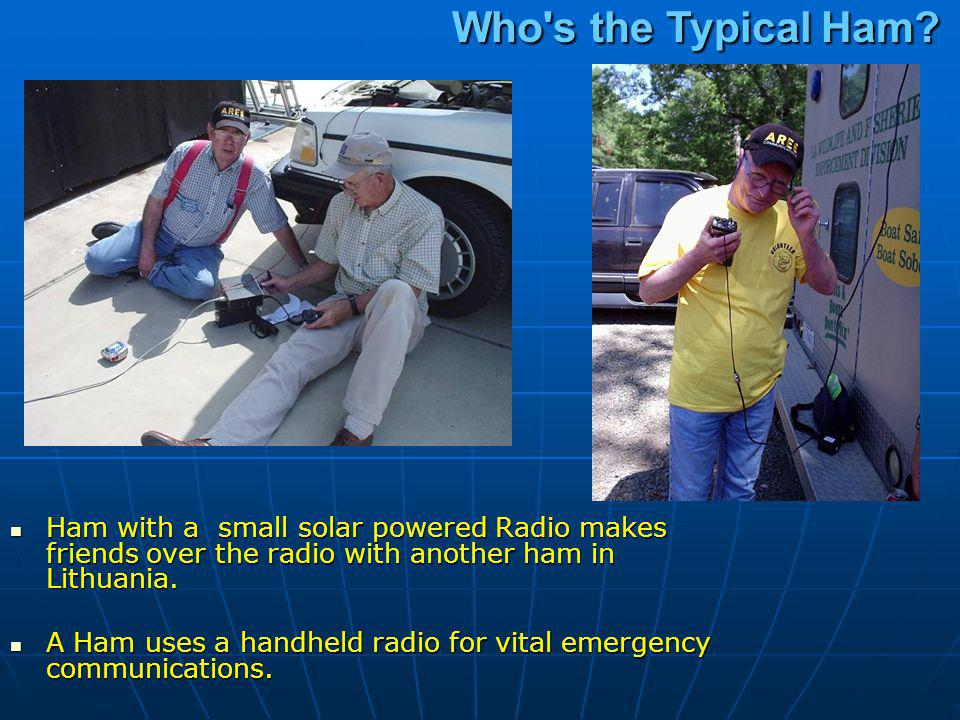Who s the Typical Ham Ham with a small solar powered Radio makes friends over the radio with another ham in Lithuania.