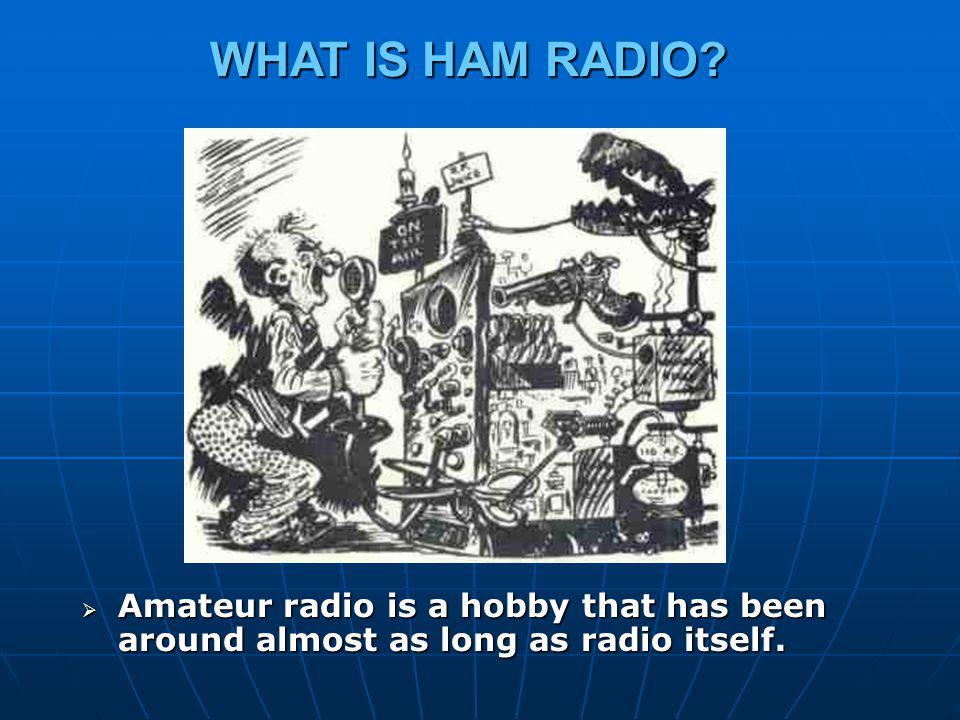 WHAT IS HAM RADIO Amateur radio is a hobby that has been around almost as long as radio itself.