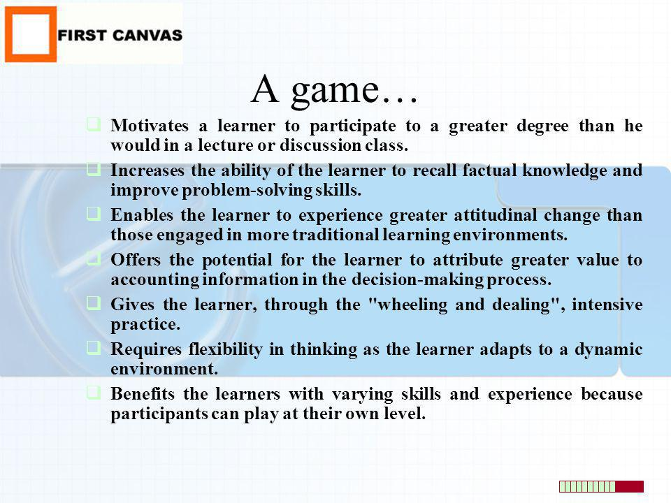 A game… Motivates a learner to participate to a greater degree than he would in a lecture or discussion class.