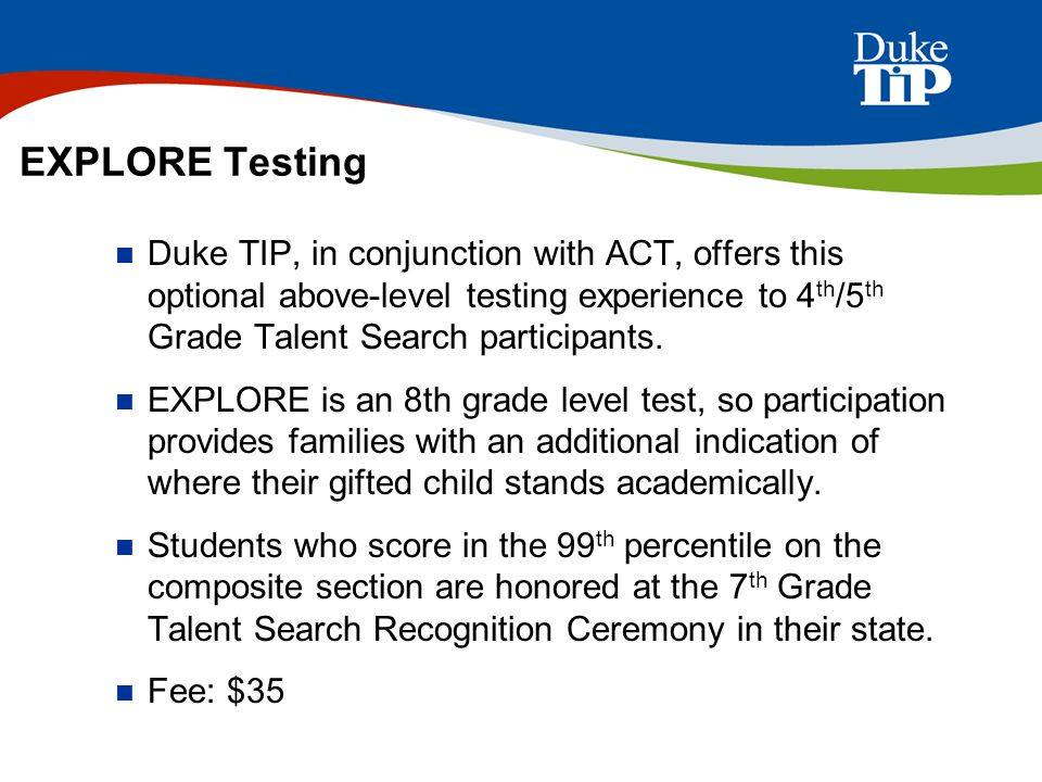 EXPLORE Testing Duke TIP, in conjunction with ACT, offers this optional above-level testing experience to 4th/5th Grade Talent Search participants.