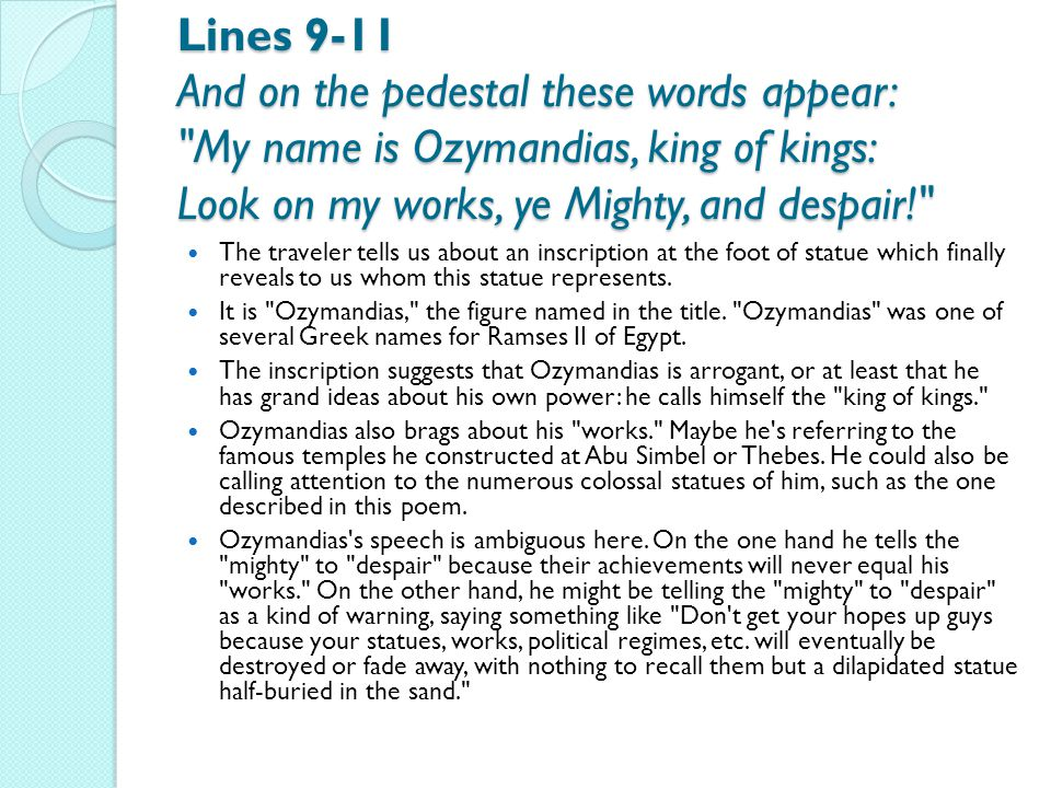 Lines 9-11 And on the pedestal these words appear: My name is Ozymandias, king of kings: Look on my works, ye Mighty, and despair!