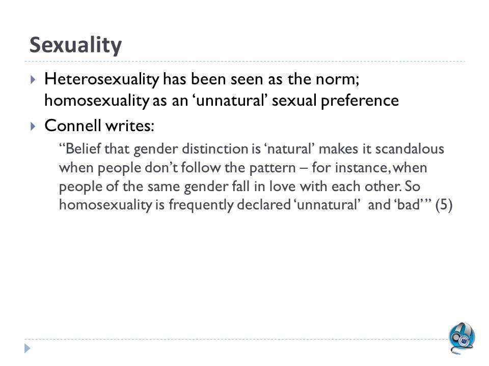 Sexuality Heterosexuality has been seen as the norm; homosexuality as an 'unnatural' sexual preference.