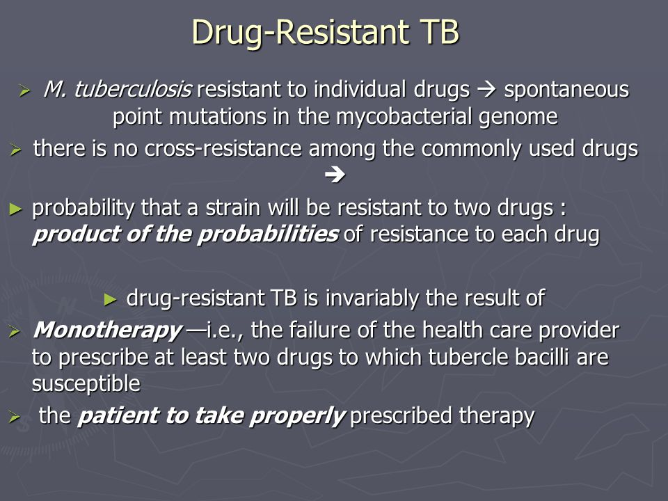 Drug-Resistant TB M. tuberculosis resistant to individual drugs  spontaneous point mutations in the mycobacterial genome.