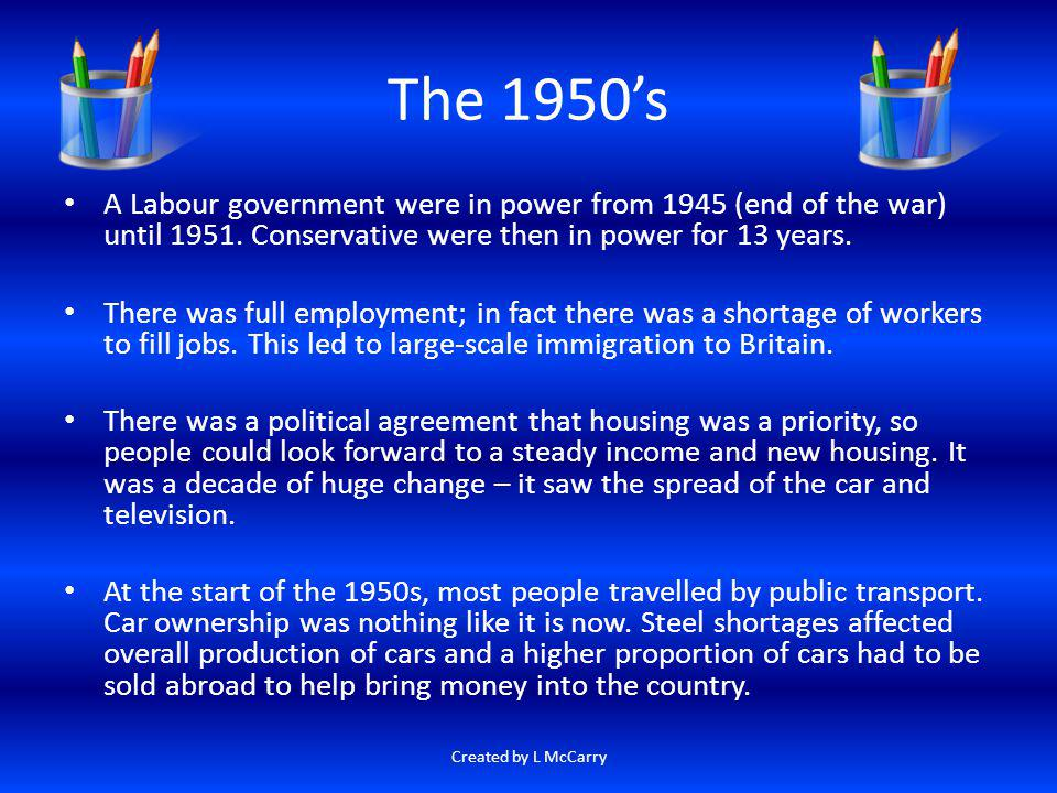 The 1950's A Labour government were in power from 1945 (end of the war) until 1951. Conservative were then in power for 13 years.