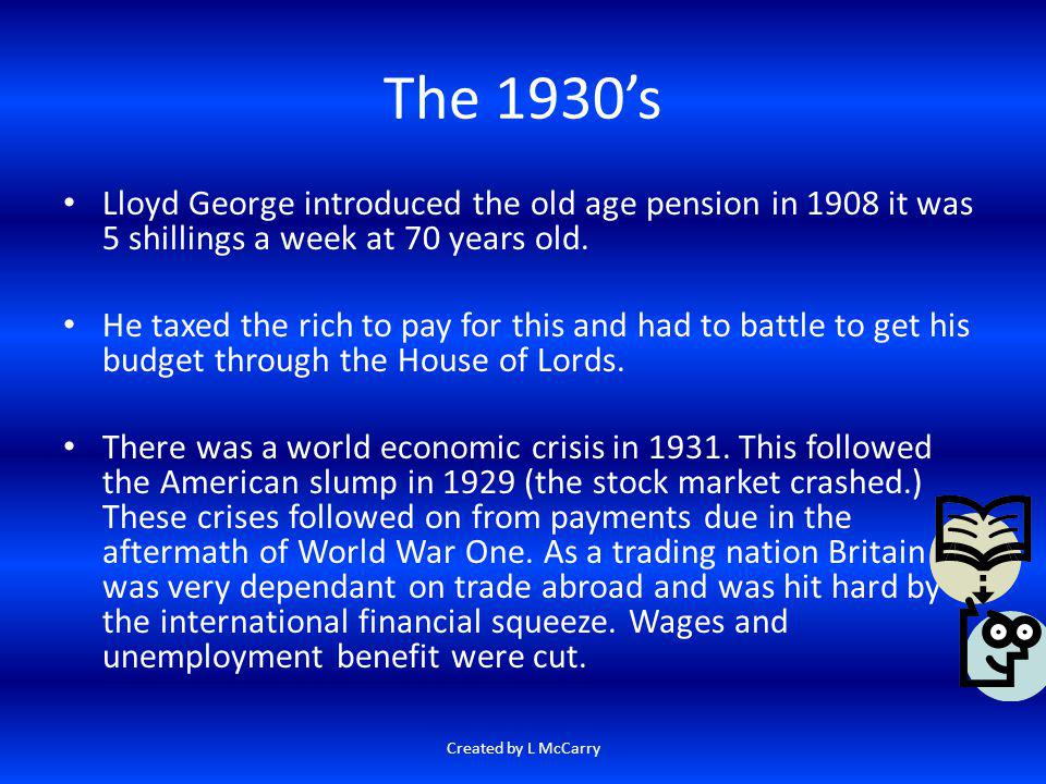 The 1930's Lloyd George introduced the old age pension in 1908 it was 5 shillings a week at 70 years old.