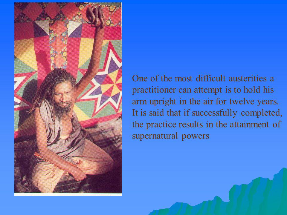 One of the most difficult austerities a practitioner can attempt is to hold his arm upright in the air for twelve years.