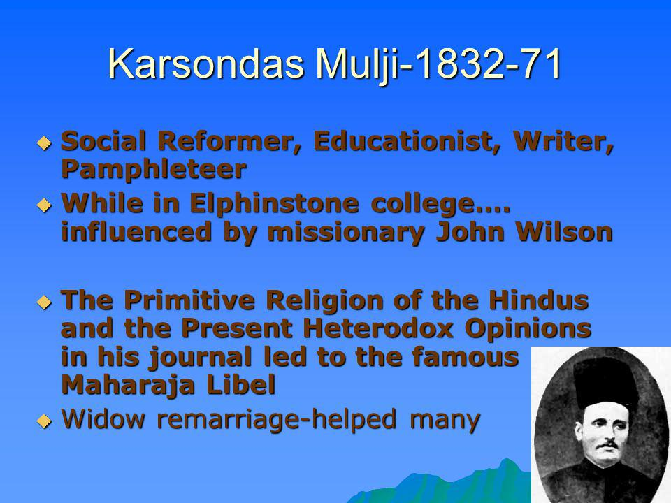 Karsondas Mulji-1832-71 Social Reformer, Educationist, Writer, Pamphleteer. While in Elphinstone college…. influenced by missionary John Wilson.