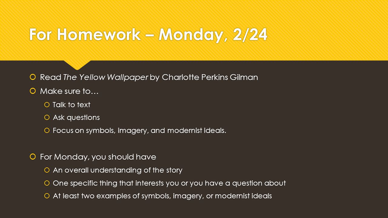 For Homework – Monday, 2/24 Read The Yellow Wallpaper by Charlotte Perkins Gilman. Make sure to… Talk to text.
