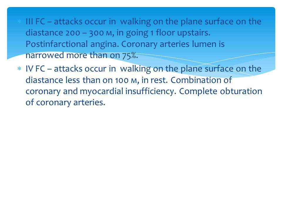 ІІІ FC – attacks occur in walking on the plane surface on the diastance 200 – 300 м, in going 1 floor upstairs. Postinfarctional angina. Coronary arteries lumen is narrowed more than on 75%.