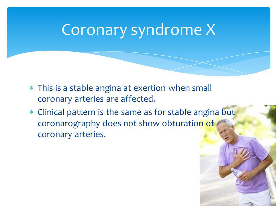 Coronary syndrome X This is a stable angina at exertion when small coronary arteries are affected.