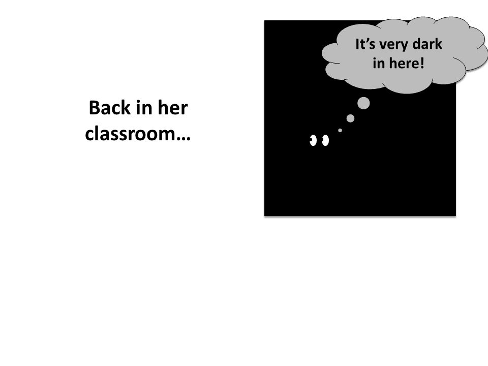 It's very dark in here! Back in her classroom…