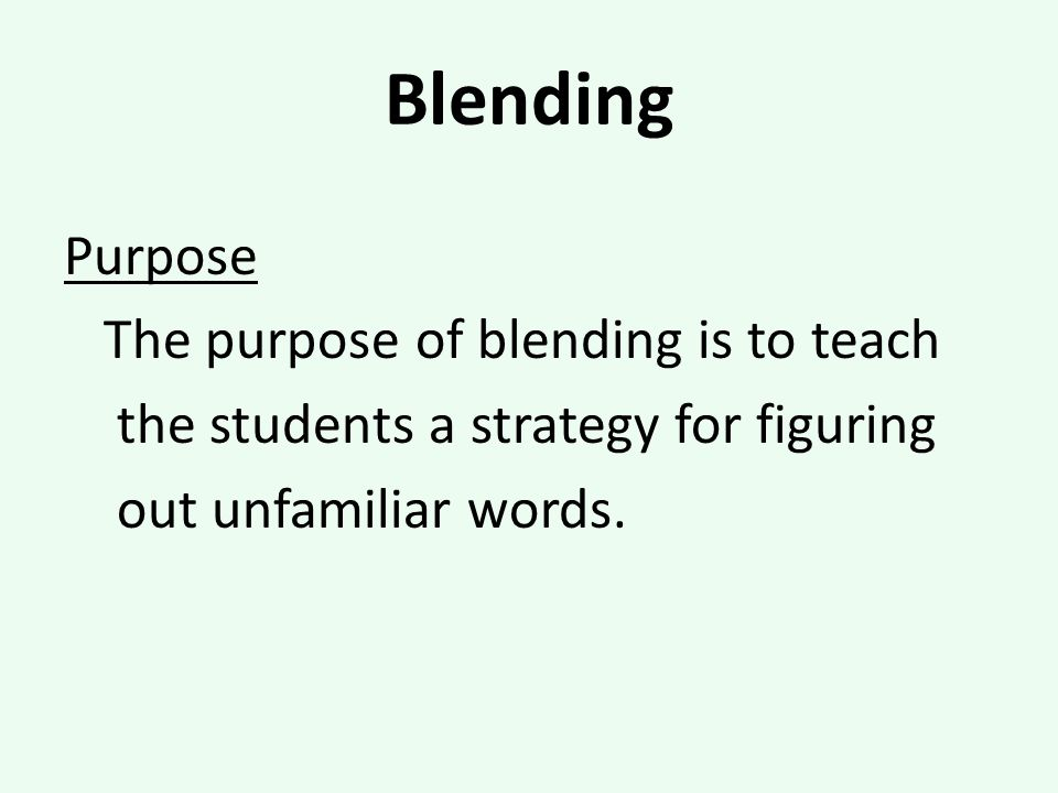 Blending Purpose The purpose of blending is to teach the students a strategy for figuring out unfamiliar words.