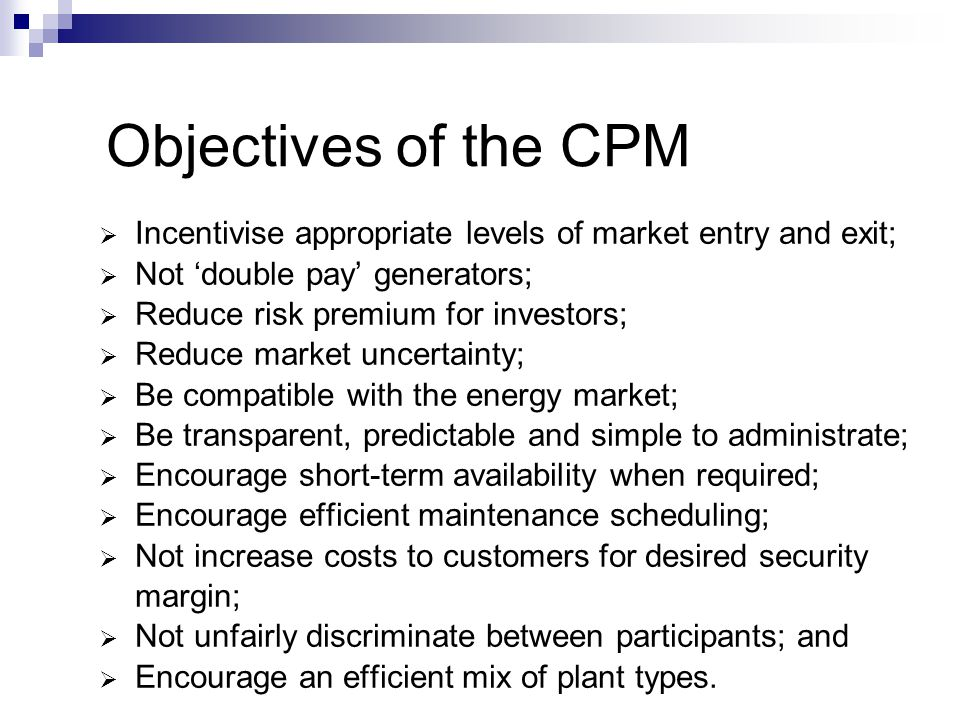 Objectives of the CPM Incentivise appropriate levels of market entry and exit; Not 'double pay' generators;
