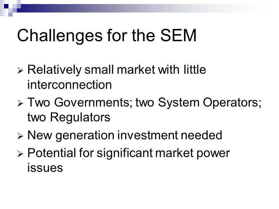 Challenges for the SEM Relatively small market with little interconnection. Two Governments; two System Operators; two Regulators.