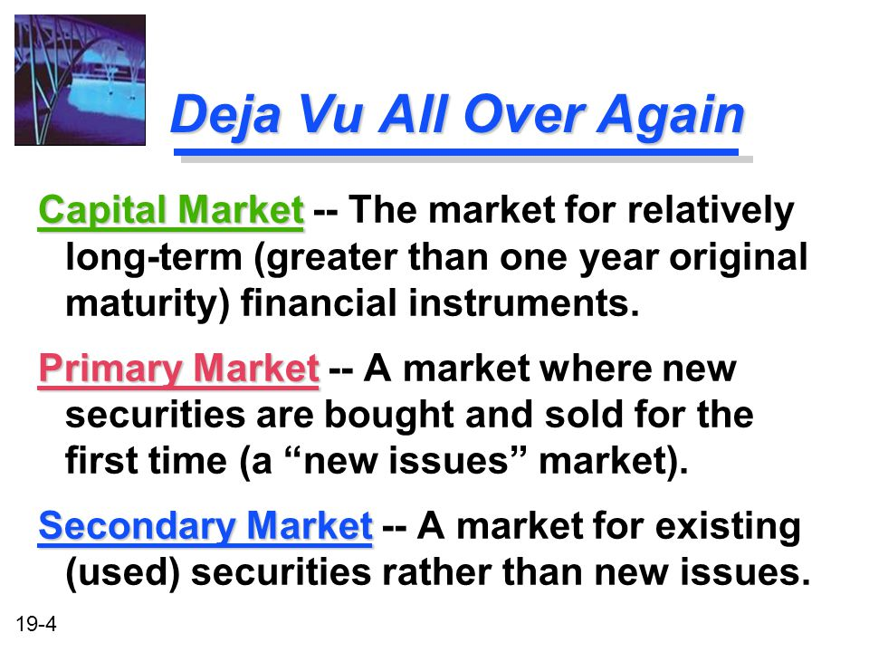 Deja Vu All Over Again Capital Market -- The market for relatively long-term (greater than one year original maturity) financial instruments.