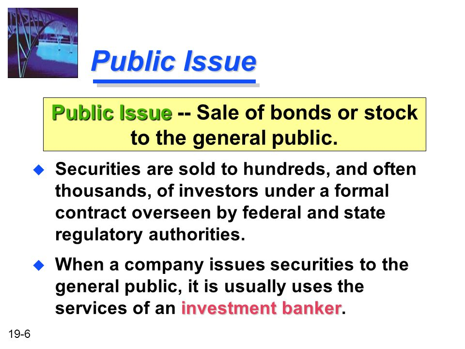 Public Issue -- Sale of bonds or stock to the general public.