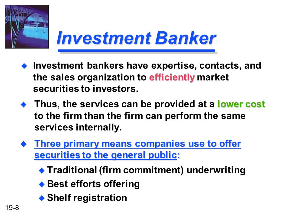 Investment Banker Investment bankers have expertise, contacts, and the sales organization to efficiently market securities to investors.