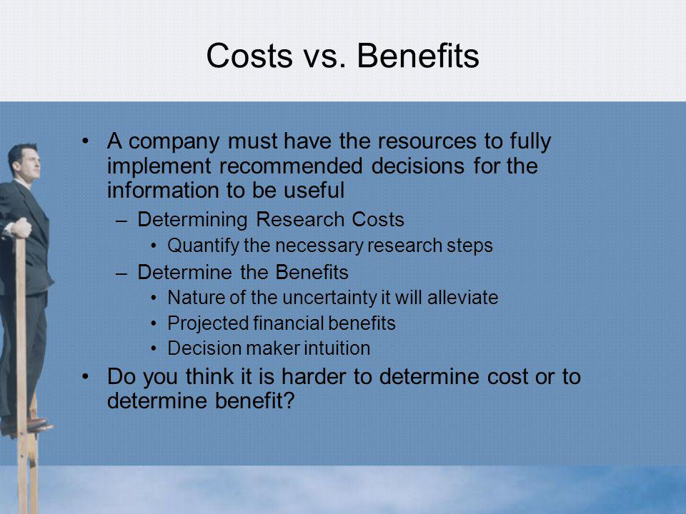 Costs vs. Benefits A company must have the resources to fully implement recommended decisions for the information to be useful.