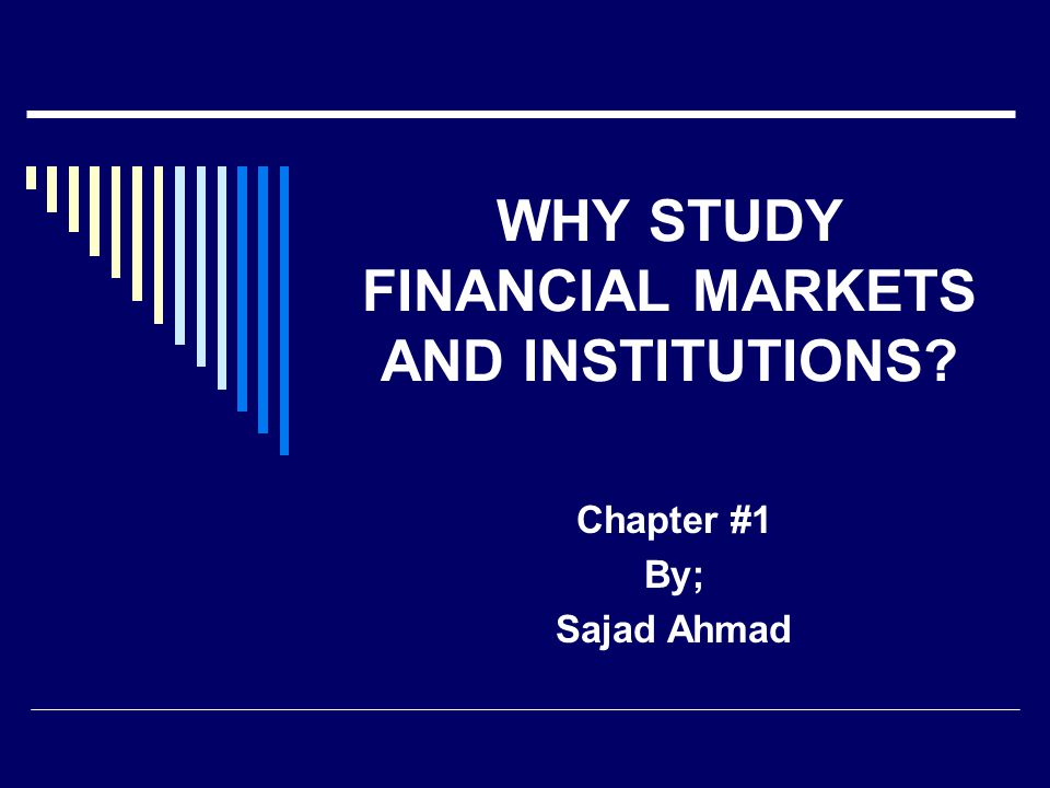 WHY STUDY FINANCIAL MARKETS AND INSTITUTIONS